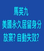 馬英九美國永久居留身分放棄? 自動失效?-台灣e新聞
