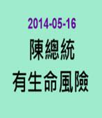 陳總統有生命風險-◎陳總統民間醫療小組-台灣e新聞