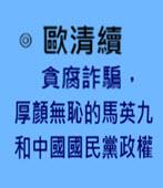 貪腐詐騙,厚顏無恥的馬英九和中國國民黨政權-◎歐清續-台灣e新聞