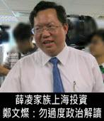 薛凌家族上海投資 鄭文燦:勿過度政治解讀- 台灣e新聞