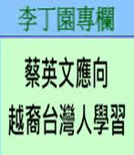 蔡英文應向越裔台灣人學習-◎李丁園-台灣e新聞