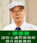 請放心讓阿扁總統保外就醫養病 -◎陳順勝-台灣e新聞