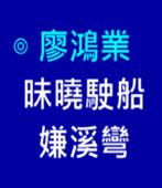 昧曉駛船嫌溪彎-◎廖鴻業-台灣e新聞