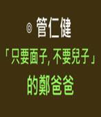 「只要面子,不要兒子」的鄭爸爸- ◎黃越綏-台灣e新聞