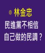 民進黨不相信自己做的民調?-◎林金忠 - 台灣e新聞