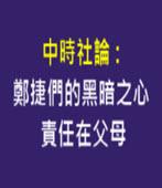 中時社論-鄭捷們的黑暗之心 責任在父母 - 台灣e新聞