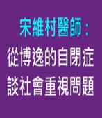 宋維村醫師: 從博逸的自閉症談社會重視問題-台灣e新聞