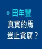 真實的馬豈止貪腐?  -◎田年豐- 台灣e新聞