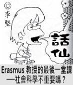 「話仙」專欄:Erasmus 教授的最後一堂課──社會科學不重要嗎?- ◎李堅-台灣e新聞