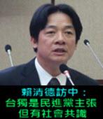 賴清德訪中:台獨是民進黨主張 但有社會共識 -台灣e新聞