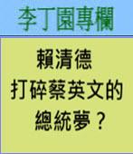 賴清德打碎蔡英文的總統夢?-◎李丁園-台灣e新聞