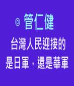 台灣人民迎接的是日軍,還是華軍 ◎管仁健-台灣e新聞
