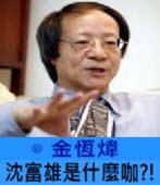 沈富雄是什麼咖?!-◎金恆煒-台灣e新聞