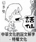 「話仙」專欄:中華文化的說文解字-特權文化 - ◎李堅-台灣e新聞