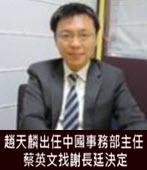 趙天麟出任中國事務部主任 蔡英文找謝長廷決定- 台灣e新聞
