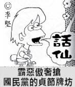 「話仙」專欄:霸惡傲奢搶 ── 國民黨的貞節牌坊- ◎李堅-台灣e新聞