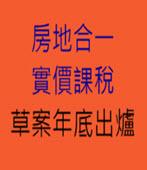房地合一、實價課稅草案年底出爐-台灣e新聞