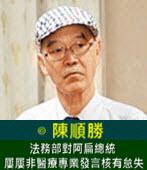 法務部對阿扁總統屢屢非醫療專業發言核有怠失-◎陳順勝-台灣e新聞