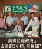 「美國台灣政府」占省府5小時, 然後呢? - 台灣e新聞