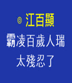 霸凌百歲人瑞,太殘忍了- ◎江百顯-台灣e新聞