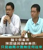 論文假審案 陳震遠蔣偉寧串供: 只見過兩次面無任何往來 - 台灣e新聞