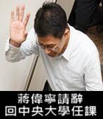 蔣偉寧請辭 回中央大學任課 - 台灣e新聞