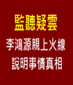 監聽疑雲 李鴻源親上火線說明事情真相 - 台灣e新聞