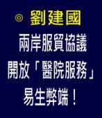 兩岸服貿協議開放「醫院服務」易生弊端!-◎劉建國評論- 台灣e新聞