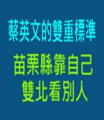 蔡英文的雙重標準 苗栗縣靠自己 雙北看別人 - 台灣e新聞