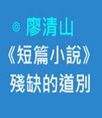 《短篇小說》殘缺的道別-◎廖清山- 台灣e新聞