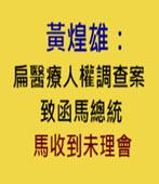 黃煌雄:扁醫療人權調查案致函馬總統 馬收到未理會- 台灣e新聞