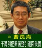 曹長青:千萬別把斯諾登引渡回美國 - 台灣e新聞