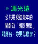 公共電視這幾年的鬧劇為「國際醜聞」,龍應台,妳要怎麼辦?-◎馮光遠 -台灣e新聞