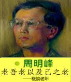 老吾老以及己之老 概談老年 -◎周明峰- 台灣e新聞