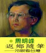 返鄉隨筆---冷眼看台灣 -◎周明峰- 台灣e新聞