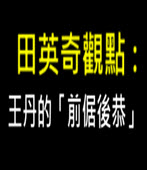 田英奇觀點: 王丹的「前倨後恭」- 台灣e新聞