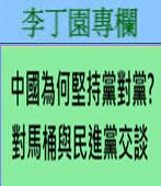 中國為何堅持黨對黨? 對馬桶與民進黨交談 -◎李丁園- 台灣e新聞