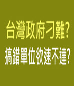台灣政府刁難? 搞錯單位欲速不達? -台灣e新聞