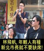 林飛帆, 年輕人有種新北市長就不要缺席!-台灣e新聞