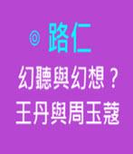 幻聽與幻想?王丹與周玉蔻 -◎路仁教授 -台灣e新聞