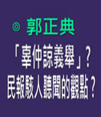 「辜仲諒義舉」? 民報駭人聽聞的觀點? -◎郭正典臉書- 台灣e新聞