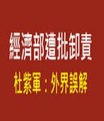 經濟部遭批卸責 杜紫軍:外界誤解 - 台灣e新聞