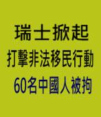 瑞士掀起打擊非法移民行動 60名中國人被拘 -台灣e新聞