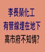 李長榮化工有管線埋在地下  高市府不知情? - 台灣e新聞