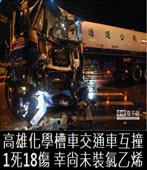 高雄化學槽車交通車互撞1死18傷 幸尚未裝氯乙烯-台灣e新聞