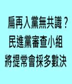 扁再入黨無共識? 民進黨審查小組將提常會採多數決 -台灣e新聞