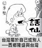 「話仙」專欄:台灣屬於自己或別人──西鄉隆盛與台灣- ◎李堅-台灣e新聞