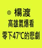 高雄氣爆看零下47℃的悲劇-◎楊渡 -台灣e新聞