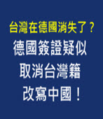 台灣在德國消失了?德國簽證疑似取消台灣籍,改寫中國!- 台灣e新聞