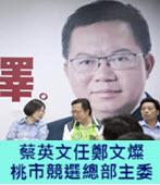任鄭文燦競選總部主委 蔡英文:桃園有機會贏-台灣e新聞
